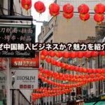 なぜ中国輸入ビジネスか?魅力を紹介